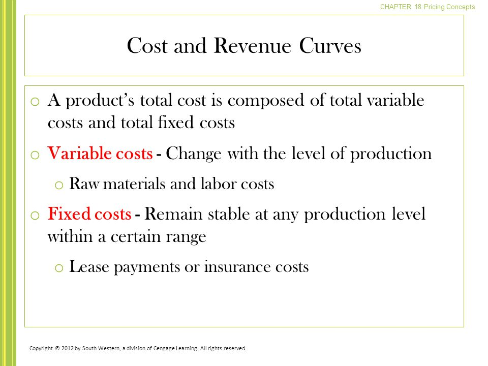 CHAPTER 18 Pricing Concepts o A product's total cost is composed of total variable costs and total fixed costs o Variable costs - Change with the leve