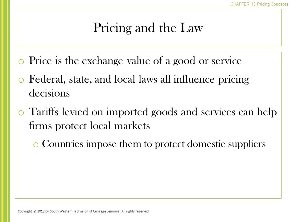 CHAPTER 18 Pricing Concepts o Price is the exchange value of a good or service o Federal, state, and local laws all influence pricing decisions o Tari