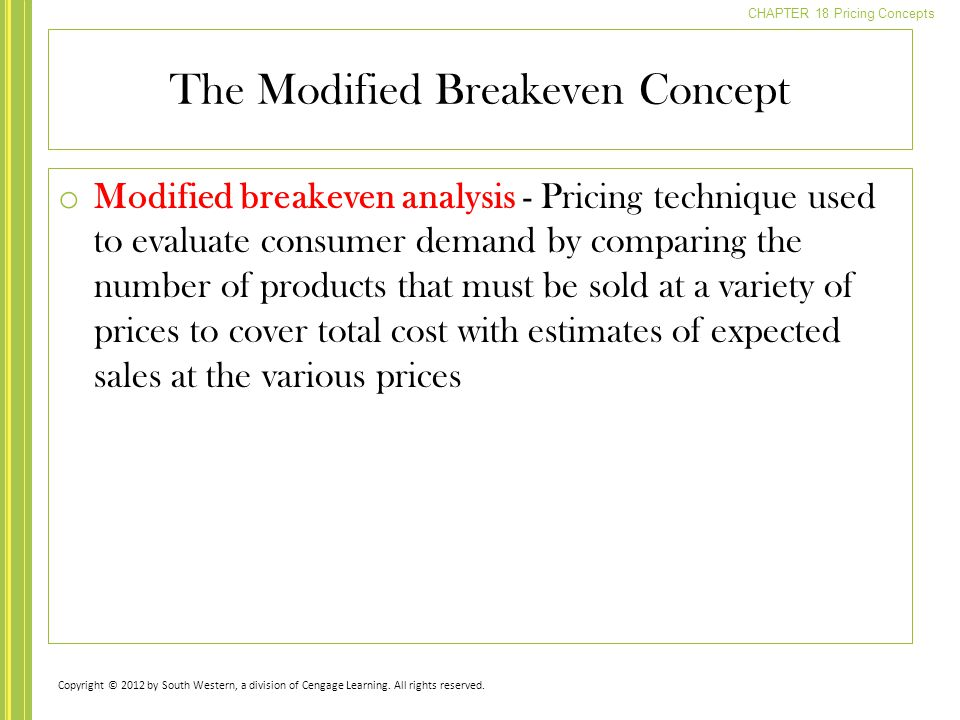 CHAPTER 18 Pricing Concepts o Modified breakeven analysis - Pricing technique used to evaluate consumer demand by comparing the number of products that must be sold at a variety of prices to cover total cost with estimates of expected sales at the various prices The Modified Breakeven Concept Copyright © 2012 by South Western, a division of Cengage Learning.