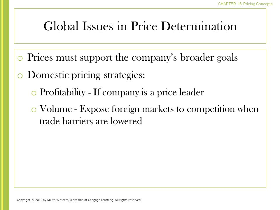 CHAPTER 18 Pricing Concepts o Prices must support the company's broader goals o Domestic pricing strategies: o Profitability - If company is a price leader o Volume - Expose foreign markets to competition when trade barriers are lowered Global Issues in Price Determination Copyright © 2012 by South Western, a division of Cengage Learning.