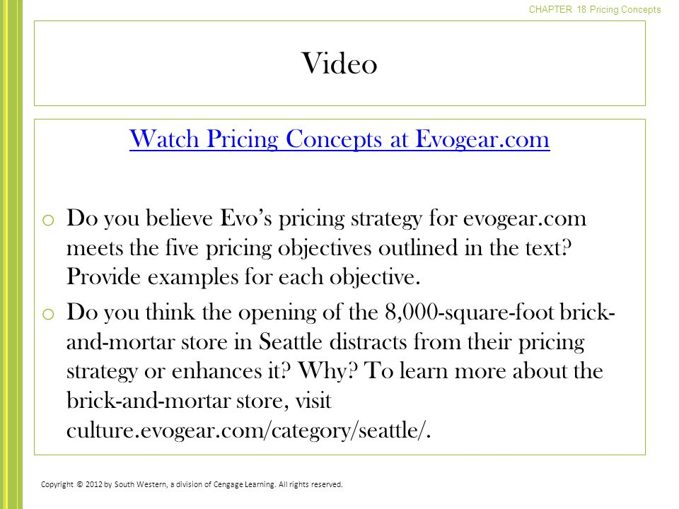 CHAPTER 18 Pricing Concepts Watch Pricing Concepts at Evogear.com o Do you believe Evo's pricing strategy for evogear.com meets the five pricing objectives outlined in the text.