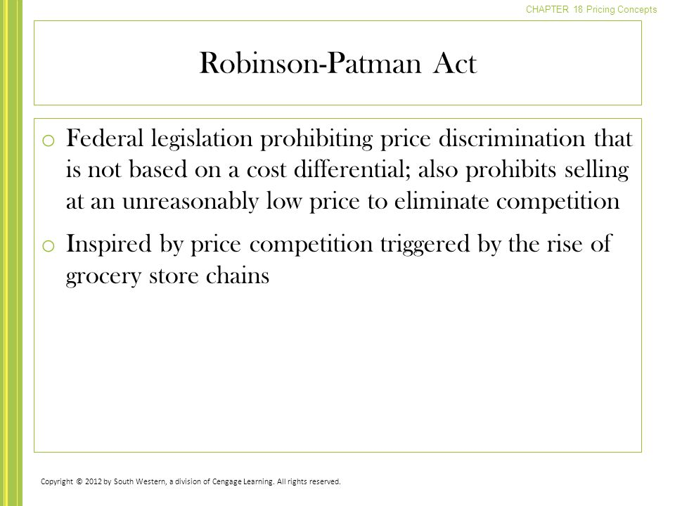 CHAPTER 18 Pricing Concepts o Federal legislation prohibiting price discrimination that is not based on a cost differential; also prohibits selling at an unreasonably low price to eliminate competition o Inspired by price competition triggered by the rise of grocery store chains Robinson-Patman Act Copyright © 2012 by South Western, a division of Cengage Learning.