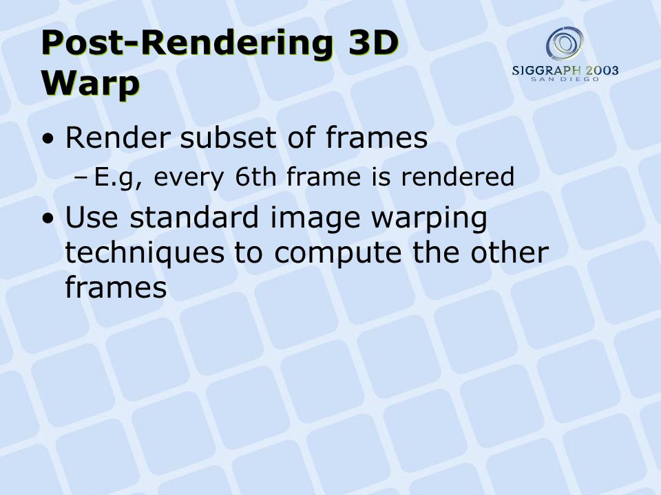 Post-Rendering 3D Warp Render subset of frames –E.g, every 6th frame is rendered Use standard image warping techniques to compute the other frames