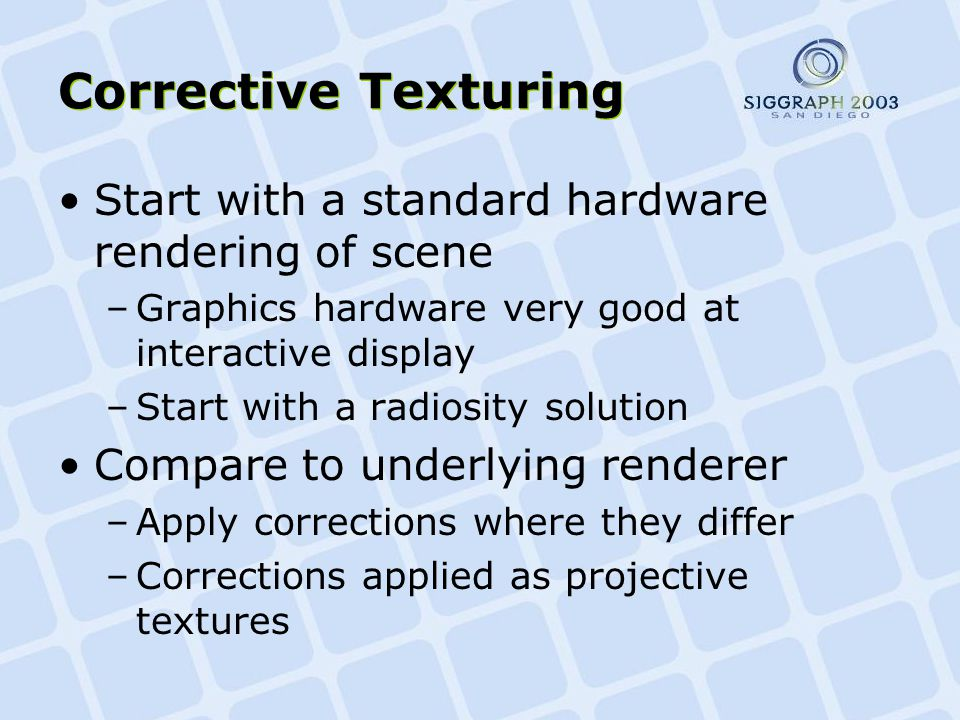 Corrective Texturing Start with a standard hardware rendering of scene –Graphics hardware very good at interactive display –Start with a radiosity solution Compare to underlying renderer –Apply corrections where they differ –Corrections applied as projective textures