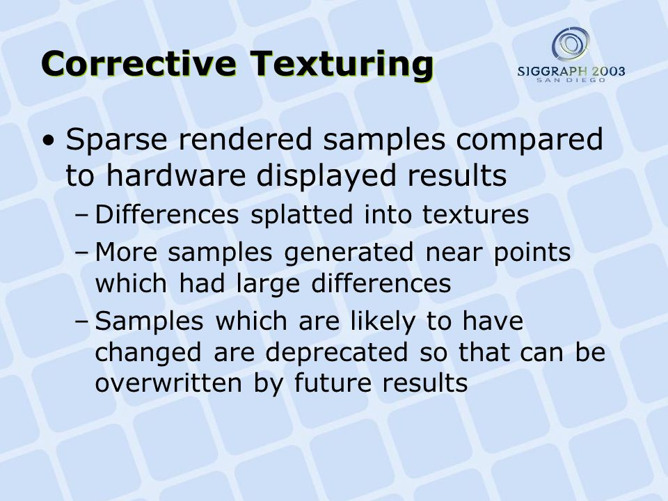 Corrective Texturing Sparse rendered samples compared to hardware displayed results –Differences splatted into textures –More samples generated near points which had large differences –Samples which are likely to have changed are deprecated so that can be overwritten by future results