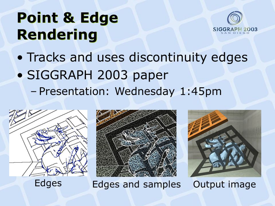 Point & Edge Rendering Edges Edges and samplesOutput image Tracks and uses discontinuity edges SIGGRAPH 2003 paper –Presentation: Wednesday 1:45pm