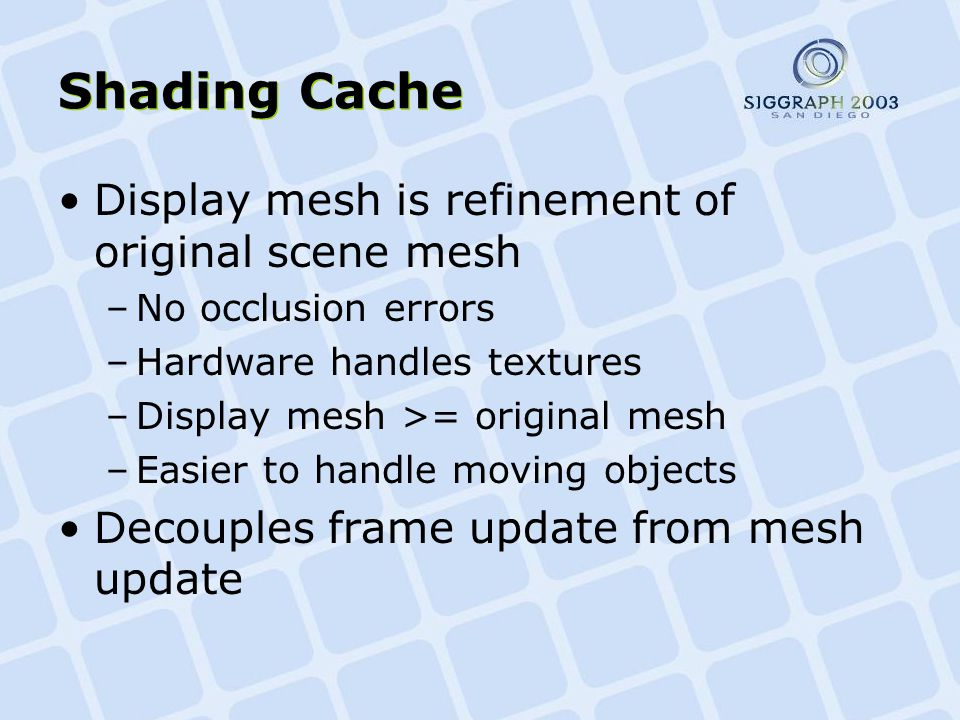 Shading Cache Display mesh is refinement of original scene mesh –No occlusion errors –Hardware handles textures –Display mesh >= original mesh –Easier to handle moving objects Decouples frame update from mesh update