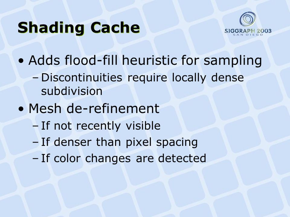 Shading Cache Adds flood-fill heuristic for sampling –Discontinuities require locally dense subdivision Mesh de-refinement –If not recently visible –If denser than pixel spacing –If color changes are detected