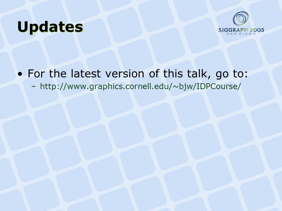 Updates For the latest version of this talk, go to: –http://www.graphics.cornell.edu/~bjw/IDPCourse/