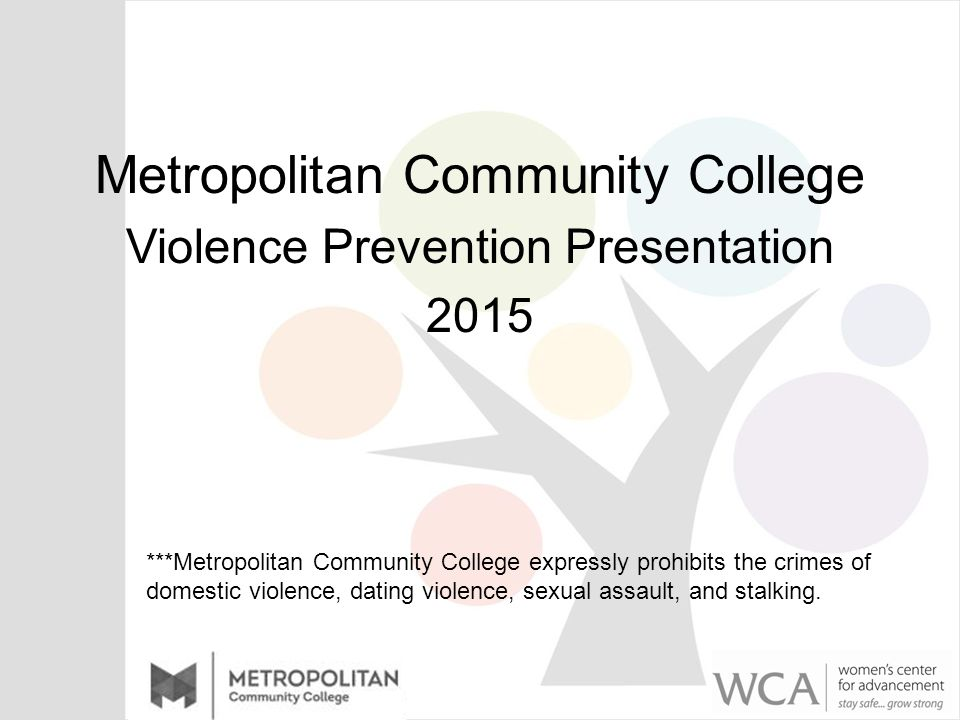 Metropolitan Community College Violence Prevention Presentation 2015 ***Metropolitan Community College expressly prohibits the crimes of domestic violence, dating violence, sexual assault, and stalking.