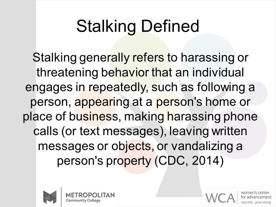 Stalking Defined Stalking generally refers to harassing or threatening behavior that an individual engages in repeatedly, such as following a person, appearing at a person s home or place of business, making harassing phone calls (or text messages), leaving written messages or objects, or vandalizing a person s property (CDC, 2014)