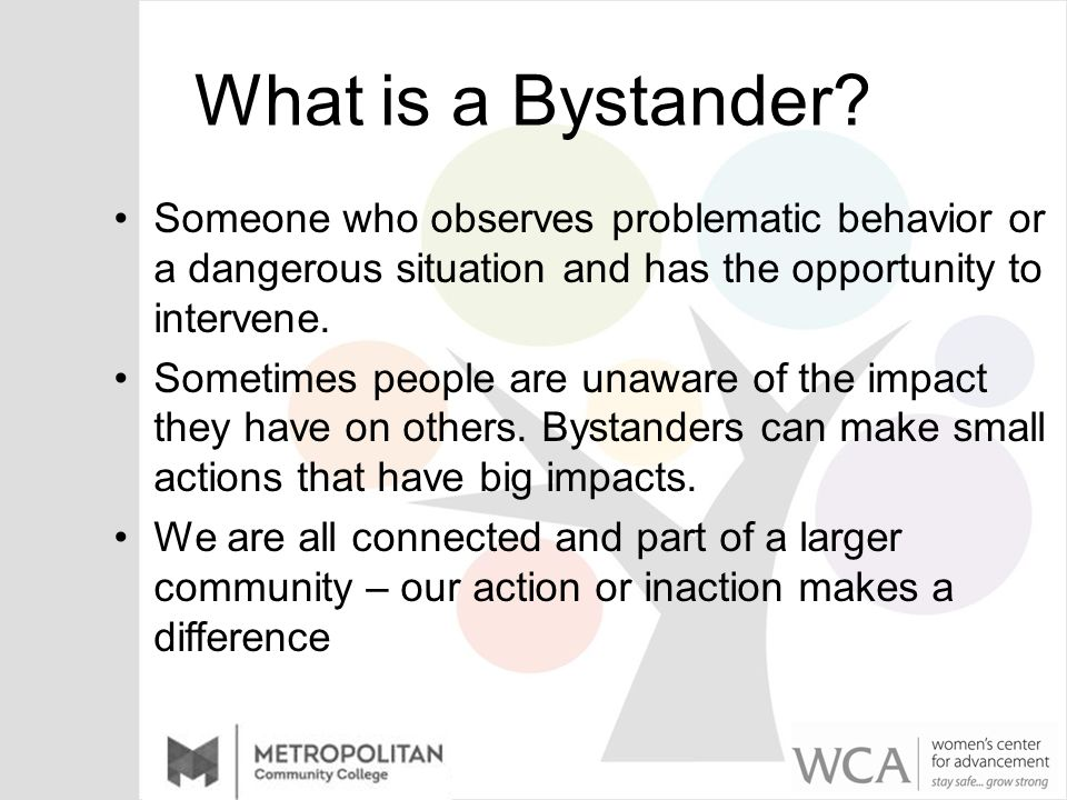What is a Bystander? Someone who observes problematic behavior or a dangerous situation and has the opportunity to intervene. Sometimes people are una