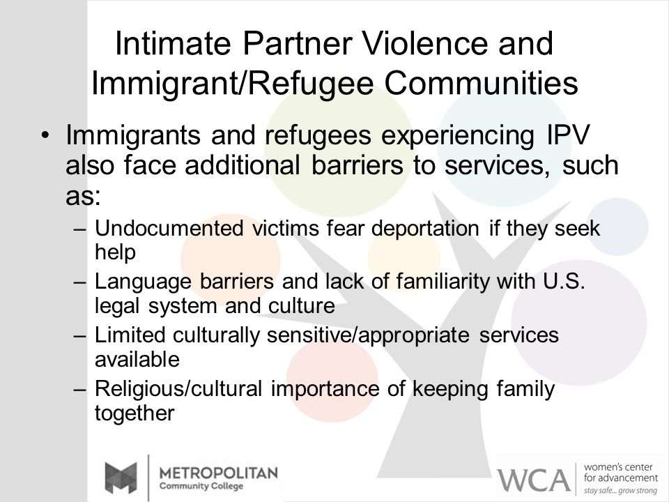 Intimate Partner Violence and Immigrant/Refugee Communities Immigrants and refugees experiencing IPV also face additional barriers to services, such as: –Undocumented victims fear deportation if they seek help –Language barriers and lack of familiarity with U.S.