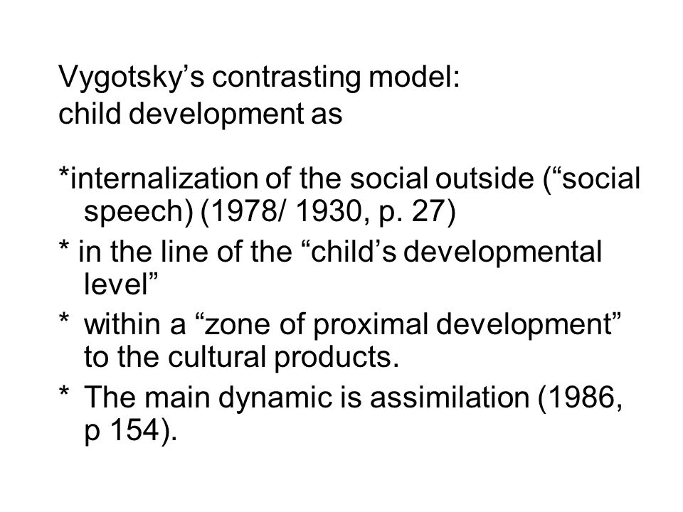 """Vygotsky's contrasting model: child development as *internalization of the social outside (""""social speech) (1978/ 1930, p. 27) * in the line of the """"c"""