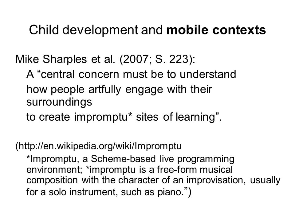 """Child development and mobile contexts Mike Sharples et al. (2007; S. 223): A """"central concern must be to understand how people artfully engage with th"""