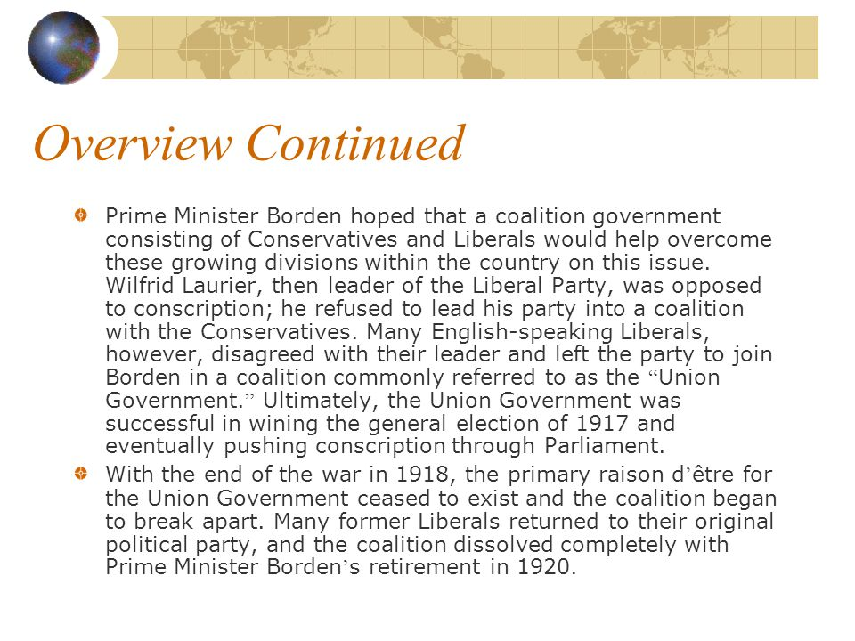 Overview Continued Prime Minister Borden hoped that a coalition government consisting of Conservatives and Liberals would help overcome these growing divisions within the country on this issue.
