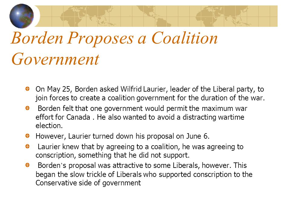 Borden Proposes a Coalition Government On May 25, Borden asked Wilfrid Laurier, leader of the Liberal party, to join forces to create a coalition government for the duration of the war.
