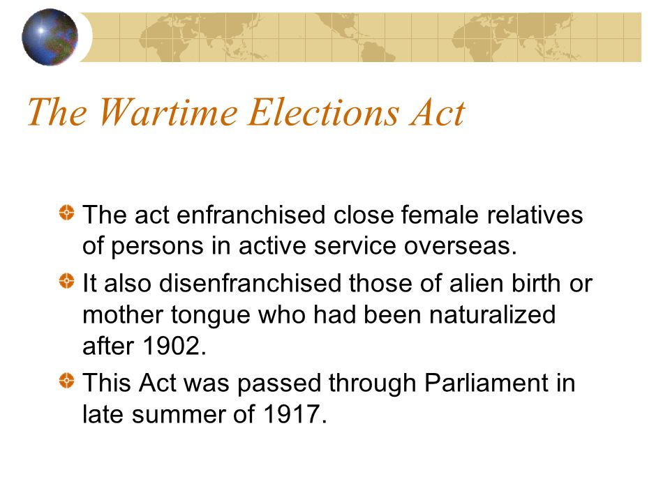 The Wartime Elections Act The act enfranchised close female relatives of persons in active service overseas.