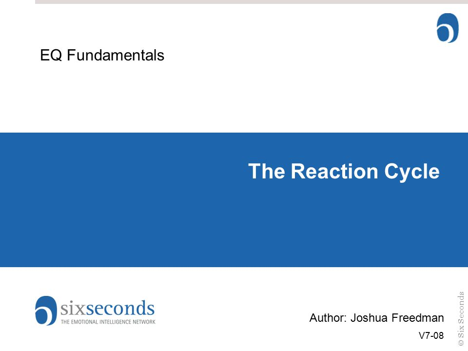 © Six Seconds The Reaction Cycle EQ Fundamentals Author: Joshua Freedman V7-08