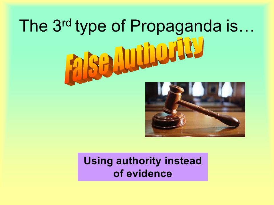 The 3 rd type of Propaganda is… Using authority instead of evidence