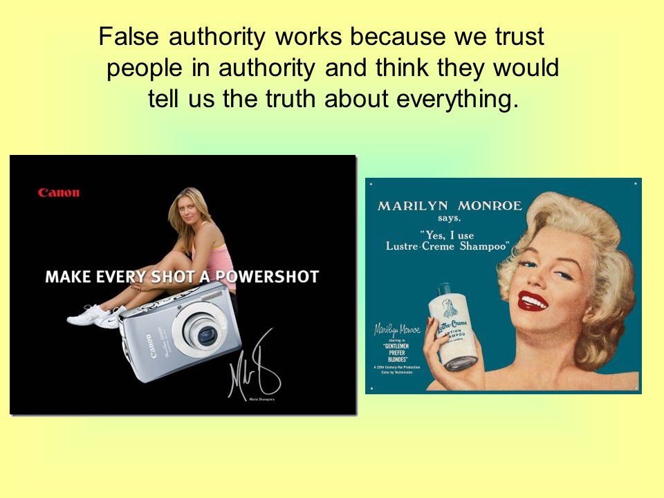 False authority works because we trust people in authority and think they would tell us the truth about everything.