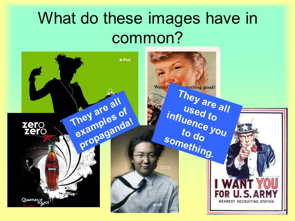 What do these images have in common? They are all used to influence you to do something. They are all examples of propaganda!