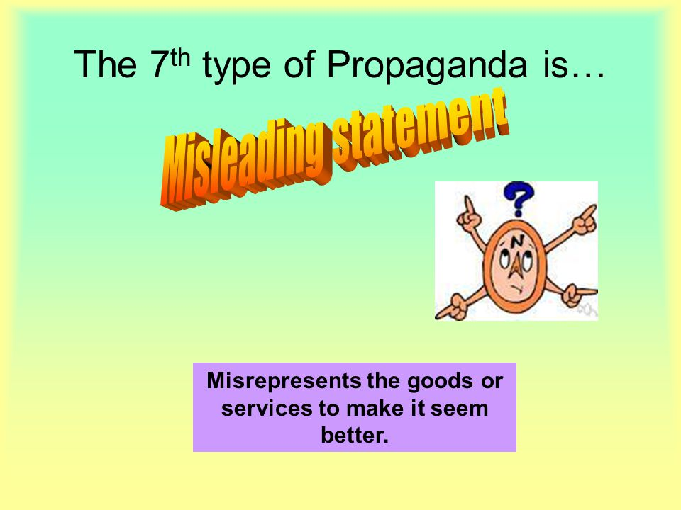 The 7 th type of Propaganda is… Misrepresents the goods or services to make it seem better.