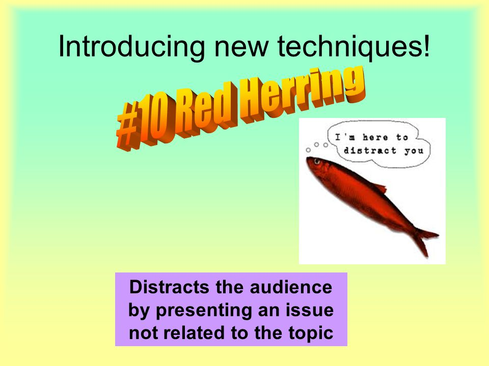 Introducing new techniques! Distracts the audience by presenting an issue not related to the topic