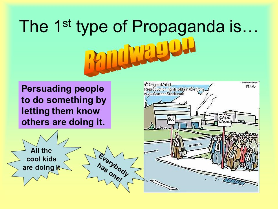 The 1 st type of Propaganda is… Persuading people to do something by letting them know others are doing it. All the cool kids are doing it Everybody h