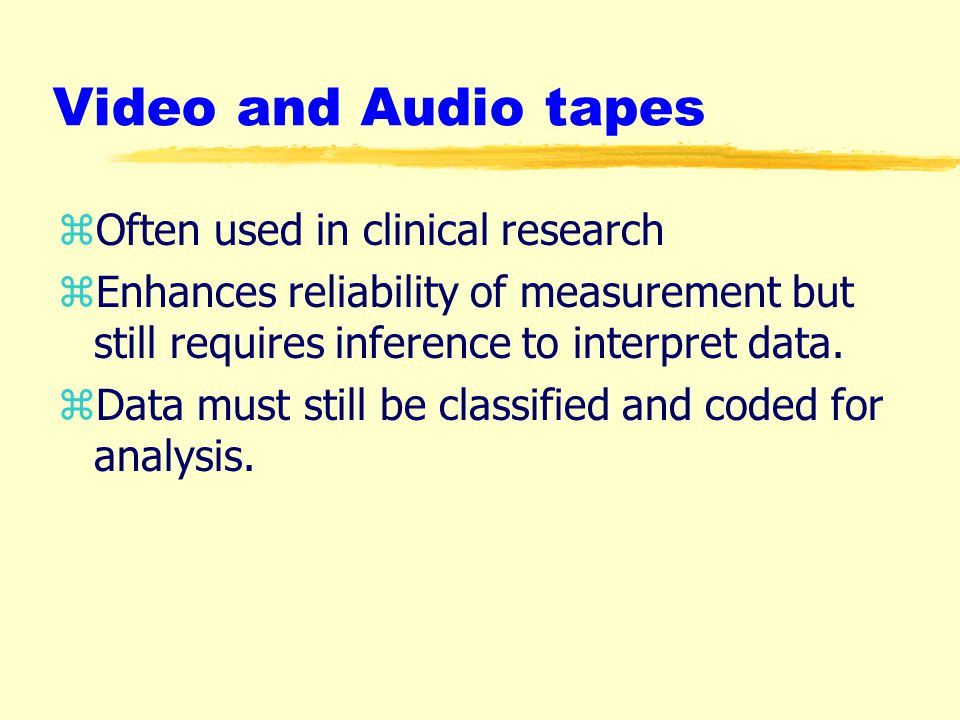 Video and Audio tapes zOften used in clinical research zEnhances reliability of measurement but still requires inference to interpret data.