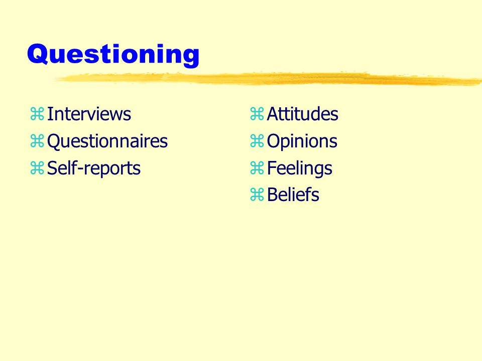 Questioning zInterviews zQuestionnaires zSelf-reports z Attitudes z Opinions z Feelings z Beliefs