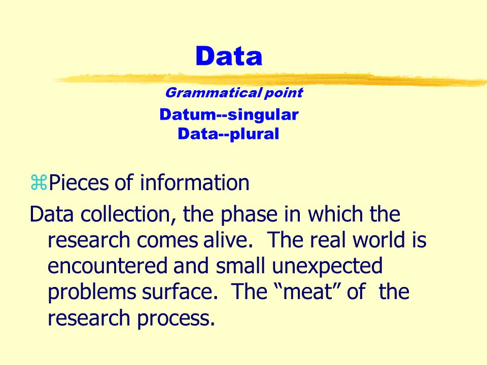 Data Grammatical point Datum--singular Data--plural zPieces of information Data collection, the phase in which the research comes alive.