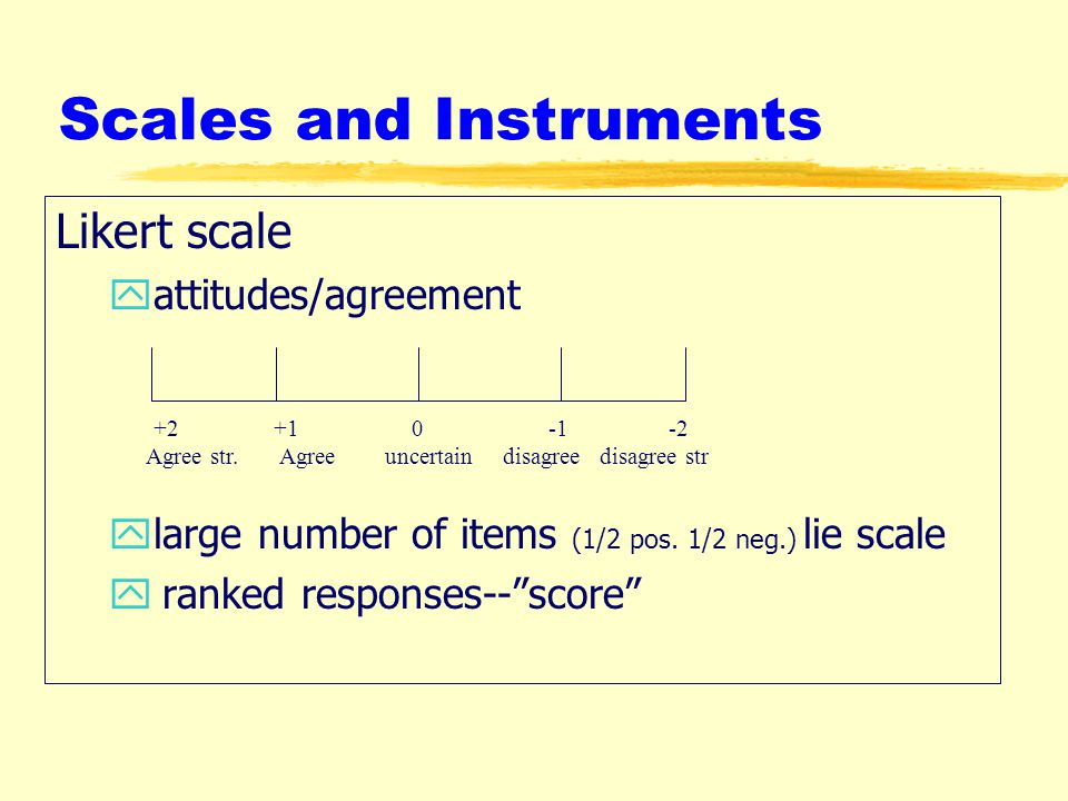 Scales and Instruments Likert scale yattitudes/agreement ylarge number of items (1/2 pos.