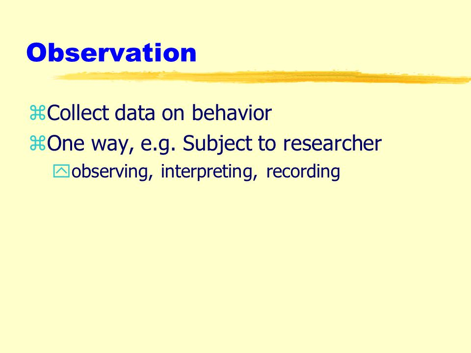 Observation zCollect data on behavior zOne way, e.g.