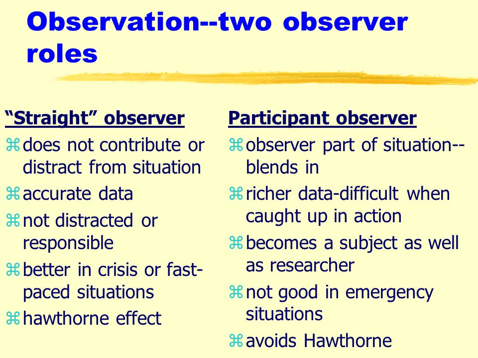 Observation--two observer roles Straight observer zdoes not contribute or distract from situation zaccurate data znot distracted or responsible zbetter in crisis or fast- paced situations zhawthorne effect Participant observer z observer part of situation-- blends in z richer data-difficult when caught up in action z becomes a subject as well as researcher z not good in emergency situations z avoids Hawthorne