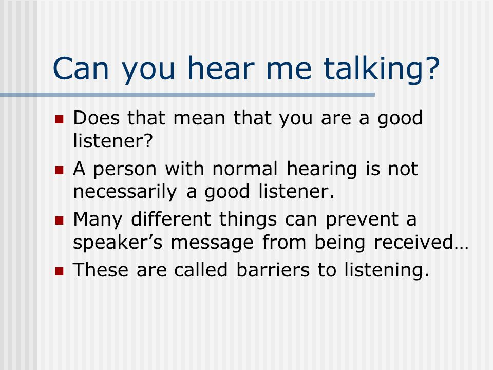 Can you hear me talking.Does that mean that you are a good listener.