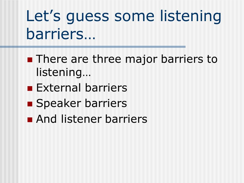 Let's guess some listening barriers… There are three major barriers to listening… External barriers Speaker barriers And listener barriers