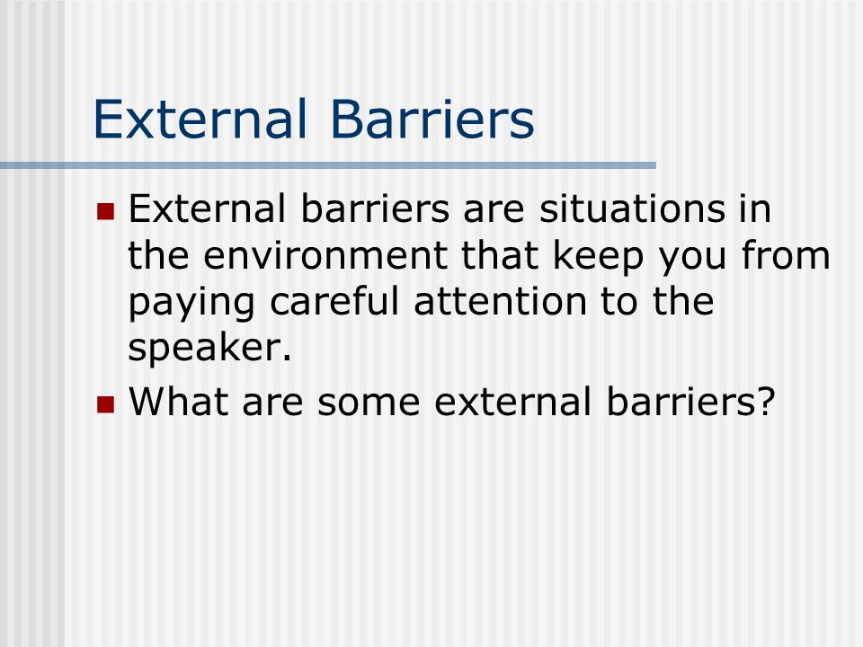 External Barriers External barriers are situations in the environment that keep you from paying careful attention to the speaker.
