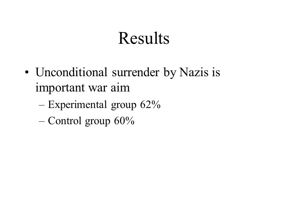 Results Unconditional surrender by Nazis is important war aim –Experimental group 62% –Control group 60%