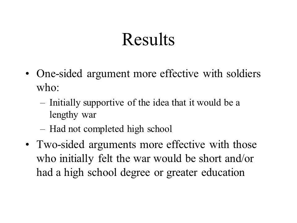 Results One-sided argument more effective with soldiers who: –Initially supportive of the idea that it would be a lengthy war –Had not completed high school Two-sided arguments more effective with those who initially felt the war would be short and/or had a high school degree or greater education