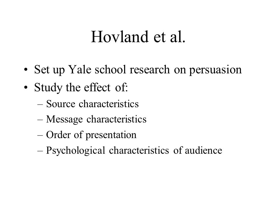 Hovland et al. Set up Yale school research on persuasion Study the effect of: –Source characteristics –Message characteristics –Order of presentation