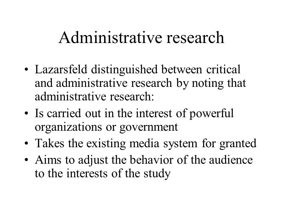 Administrative research Lazarsfeld distinguished between critical and administrative research by noting that administrative research: Is carried out in the interest of powerful organizations or government Takes the existing media system for granted Aims to adjust the behavior of the audience to the interests of the study