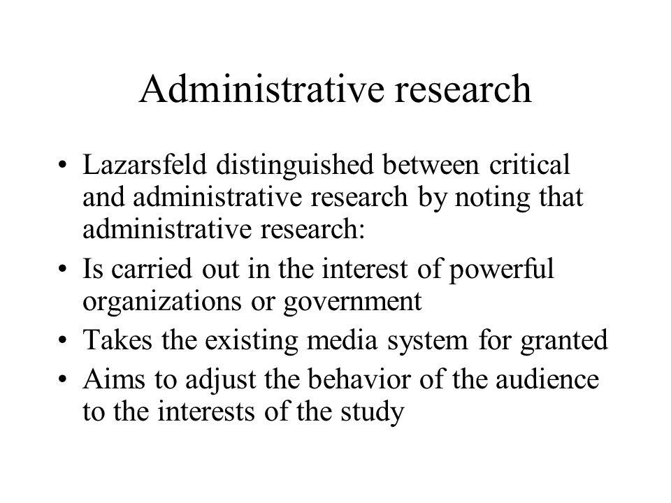 Administrative research Lazarsfeld distinguished between critical and administrative research by noting that administrative research: Is carried out i