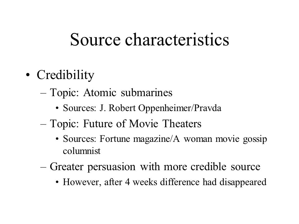 Source characteristics Credibility –Topic: Atomic submarines Sources: J. Robert Oppenheimer/Pravda –Topic: Future of Movie Theaters Sources: Fortune m