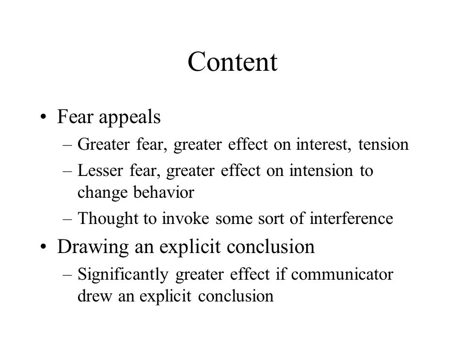 Content Fear appeals –Greater fear, greater effect on interest, tension –Lesser fear, greater effect on intension to change behavior –Thought to invoke some sort of interference Drawing an explicit conclusion –Significantly greater effect if communicator drew an explicit conclusion