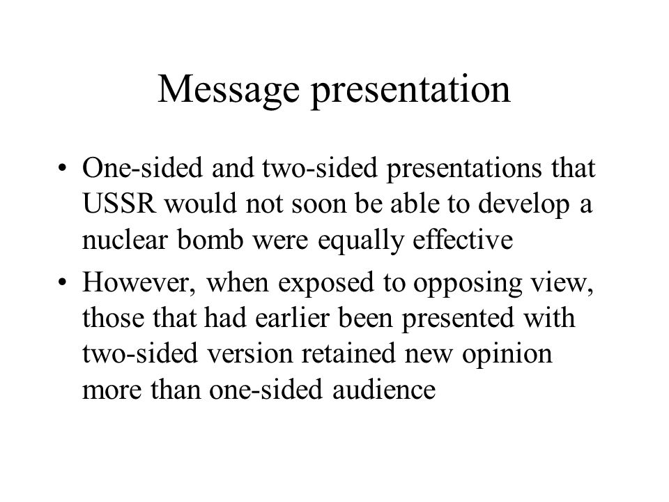 Message presentation One-sided and two-sided presentations that USSR would not soon be able to develop a nuclear bomb were equally effective However, when exposed to opposing view, those that had earlier been presented with two-sided version retained new opinion more than one-sided audience