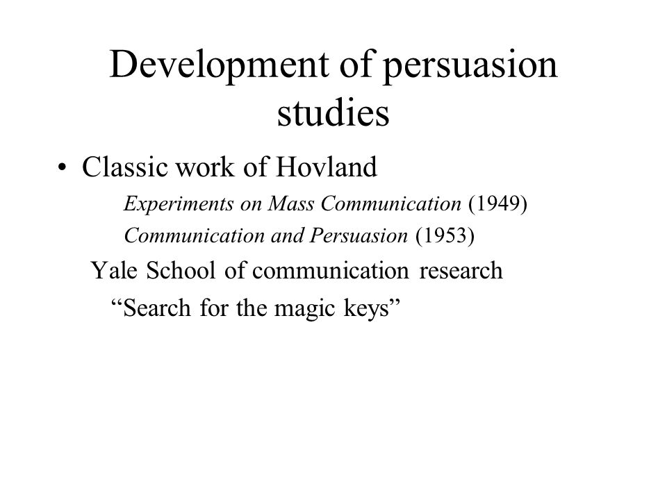 Development of persuasion studies Classic work of Hovland Experiments on Mass Communication (1949) Communication and Persuasion (1953) Yale School of communication research Search for the magic keys