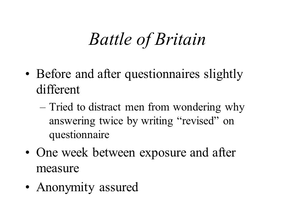Battle of Britain Before and after questionnaires slightly different –Tried to distract men from wondering why answering twice by writing revised on questionnaire One week between exposure and after measure Anonymity assured