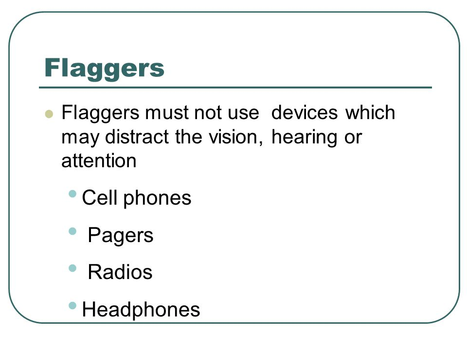 Flaggers Flaggers must not use devices which may distract the vision, hearing or attention Cell phones Pagers Radios Headphones