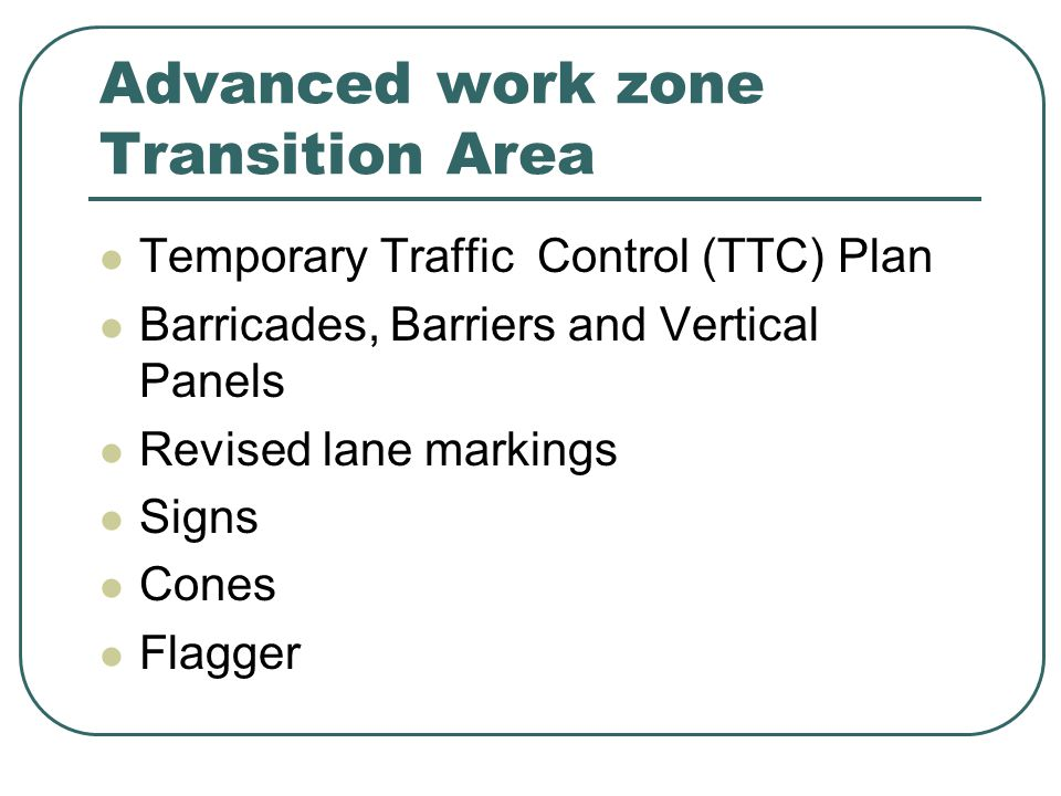 Advanced work zone Transition Area Temporary Traffic Control (TTC) Plan Barricades, Barriers and Vertical Panels Revised lane markings Signs Cones Flagger